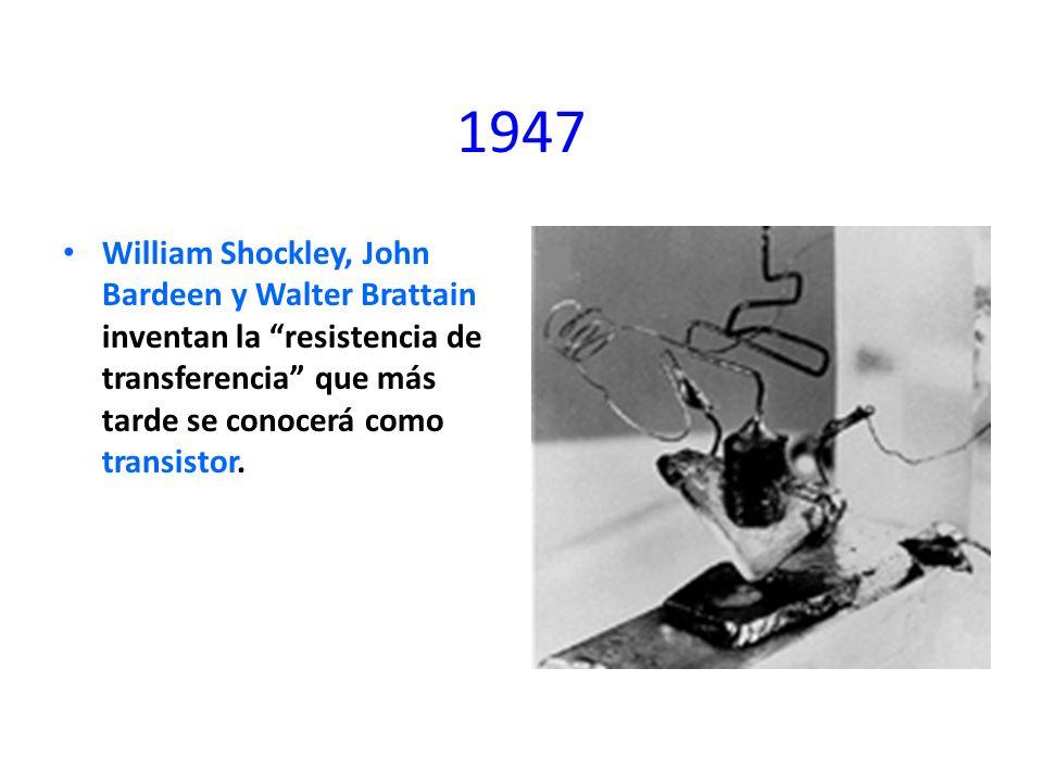 1947 William Shockley, John Bardeen y Walter Brattain inventan la resistencia de transferencia que más tarde se conocerá como transistor.