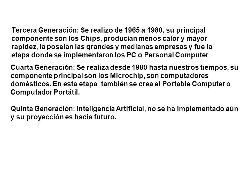 Tercera Generación: Se realizo de 1965 a 1980, su principal componente son los Chips, producían menos calor y mayor rapidez, la poseían las grandes y medianas empresas y fue la etapa donde se implementaron los PC o Personal Computer.