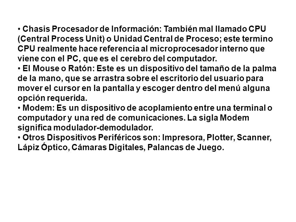 Chasis Procesador de Información: También mal llamado CPU (Central Process Unit) o Unidad Central de Proceso; este termino CPU realmente hace referencia al microprocesador interno que viene con el PC, que es el cerebro del computador.