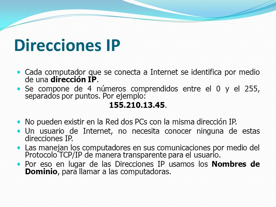 Direcciones IP Cada computador que se conecta a Internet se identifica por medio de una dirección IP.