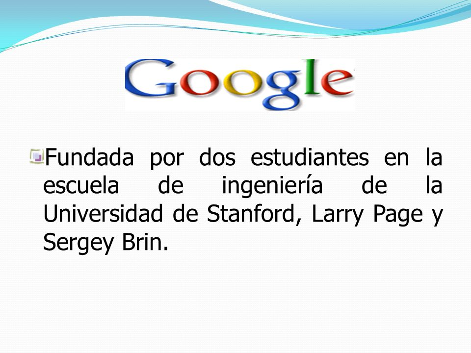 Fundada por dos estudiantes en la escuela de ingeniería de la Universidad de Stanford, Larry Page y Sergey Brin.