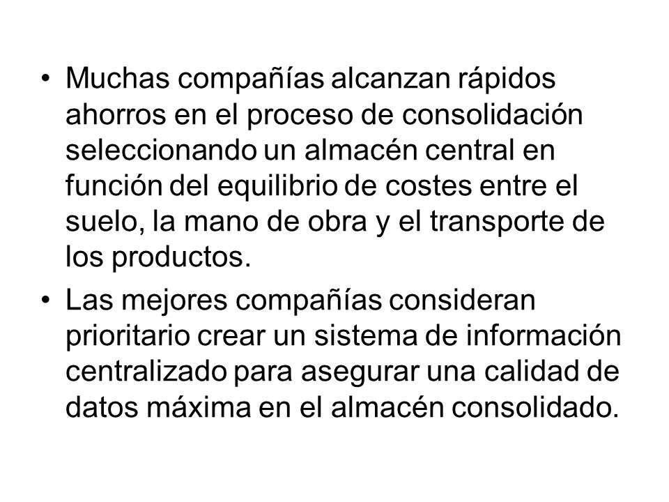 Muchas compañías alcanzan rápidos ahorros en el proceso de consolidación seleccionando un almacén central en función del equilibrio de costes entre el suelo, la mano de obra y el transporte de los productos.