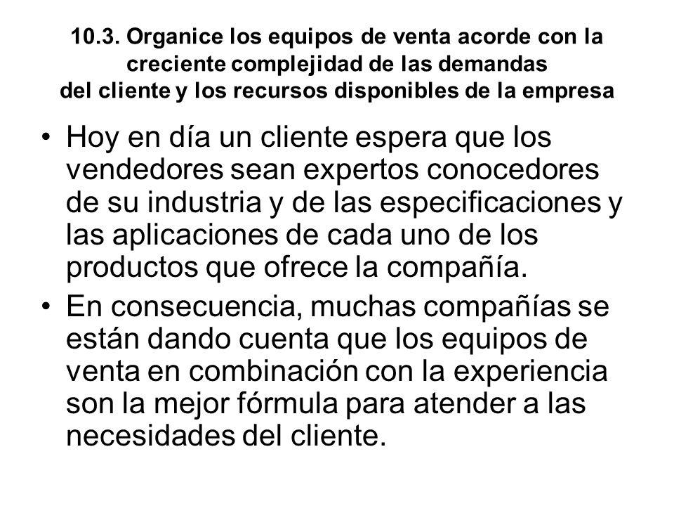 10.3. Organice los equipos de venta acorde con la creciente complejidad de las demandas del cliente y los recursos disponibles de la empresa