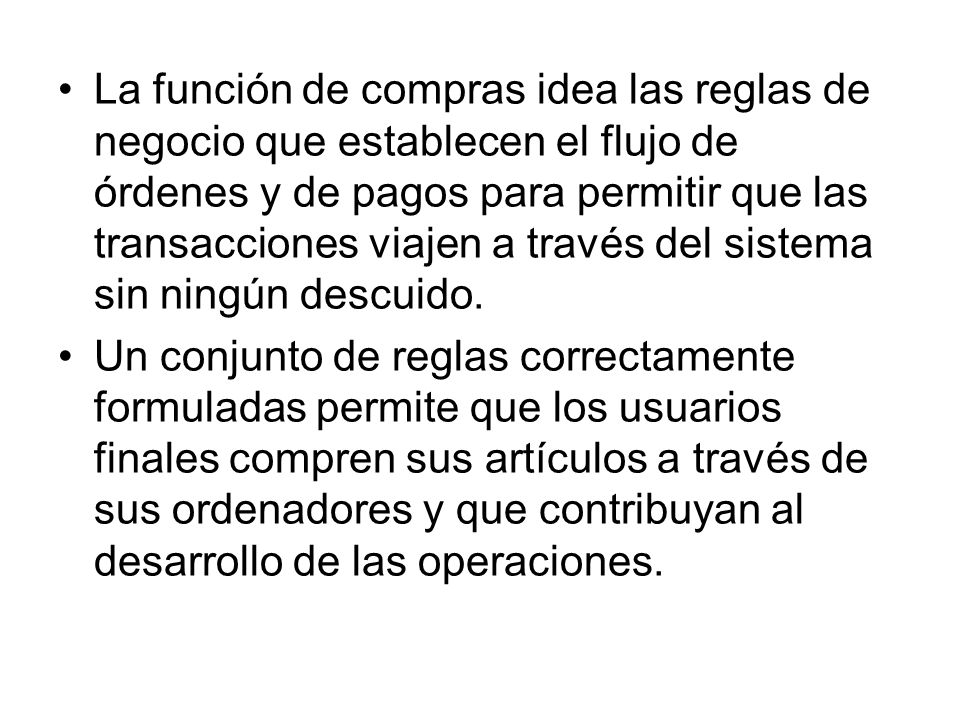 La función de compras idea las reglas de negocio que establecen el flujo de órdenes y de pagos para permitir que las transacciones viajen a través del sistema sin ningún descuido.