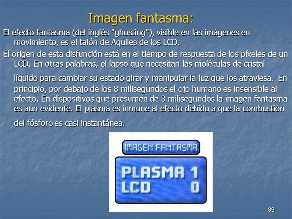 Imagen fantasma: El efecto fantasma (del inglés ghosting ), visible en las imágenes en movimiento, es el talón de Aquiles de los LCD.