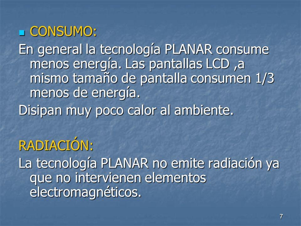 CONSUMO: En general la tecnología PLANAR consume menos energía. Las pantallas LCD ,a mismo tamaño de pantalla consumen 1/3 menos de energía.
