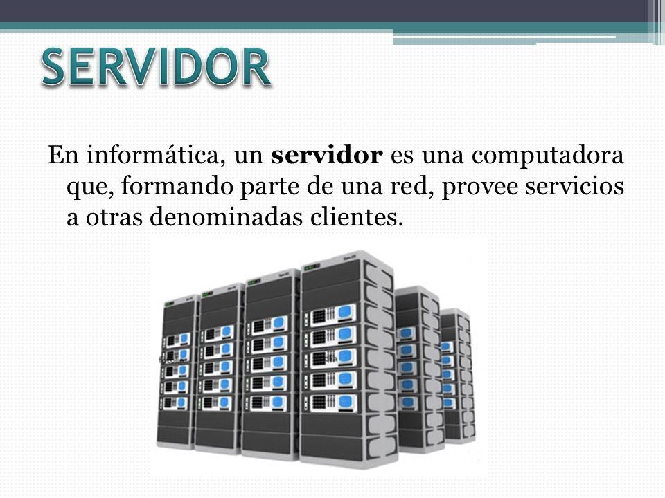 SERVIDOR En informática, un servidor es una computadora que, formando parte de una red, provee servicios a otras denominadas clientes.