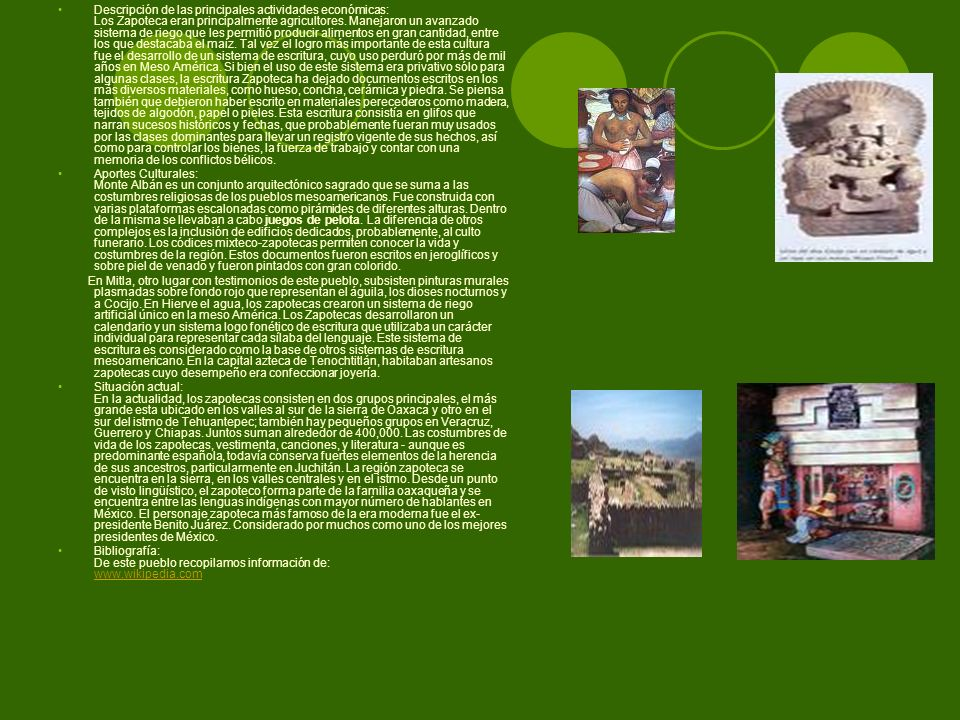 Descripción de las principales actividades económicas: Los Zapoteca eran principalmente agricultores. Manejaron un avanzado sistema de riego que les permitió producir alimentos en gran cantidad, entre los que destacaba el maíz. Tal vez el logro más importante de esta cultura fue el desarrollo de un sistema de escritura, cuyo uso perduró por más de mil años en Meso América. Si bien el uso de este sistema era privativo sólo para algunas clases, la escritura Zapoteca ha dejado documentos escritos en los más diversos materiales, como hueso, concha, cerámica y piedra. Se piensa también que debieron haber escrito en materiales perecederos como madera, tejidos de algodón, papel o pieles. Esta escritura consistía en glifos que narran sucesos históricos y fechas, que probablemente fueran muy usados por las clases dominantes para llevar un registro vigente de sus hechos, así como para controlar los bienes, la fuerza de trabajo y contar con una memoria de los conflictos bélicos.
