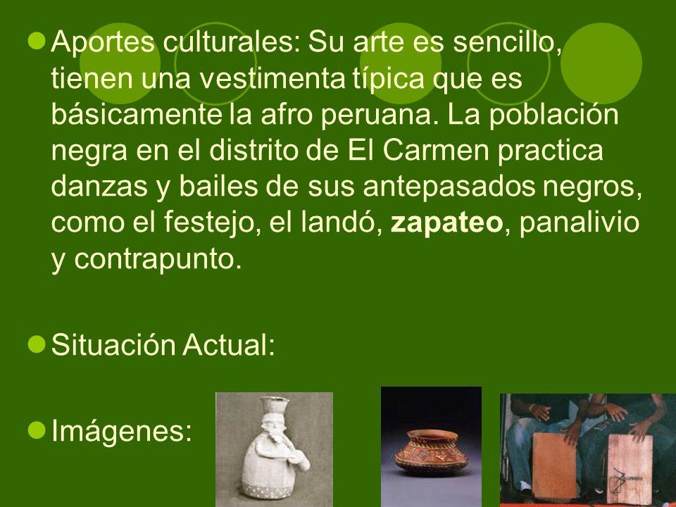 Aportes culturales: Su arte es sencillo, tienen una vestimenta típica que es básicamente la afro peruana. La población negra en el distrito de El Carmen practica danzas y bailes de sus antepasados negros, como el festejo, el landó, zapateo, panalivio y contrapunto.