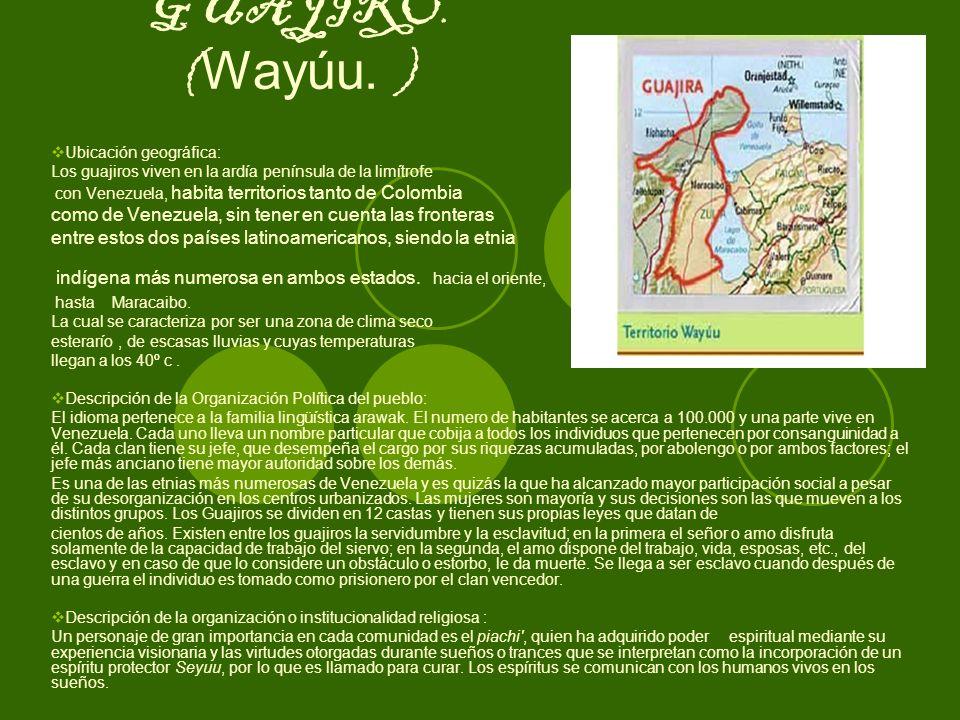 GUAJIRO. (Wayúu. ) Ubicación geográfica: Los guajiros viven en la ardía península de la limítrofe.