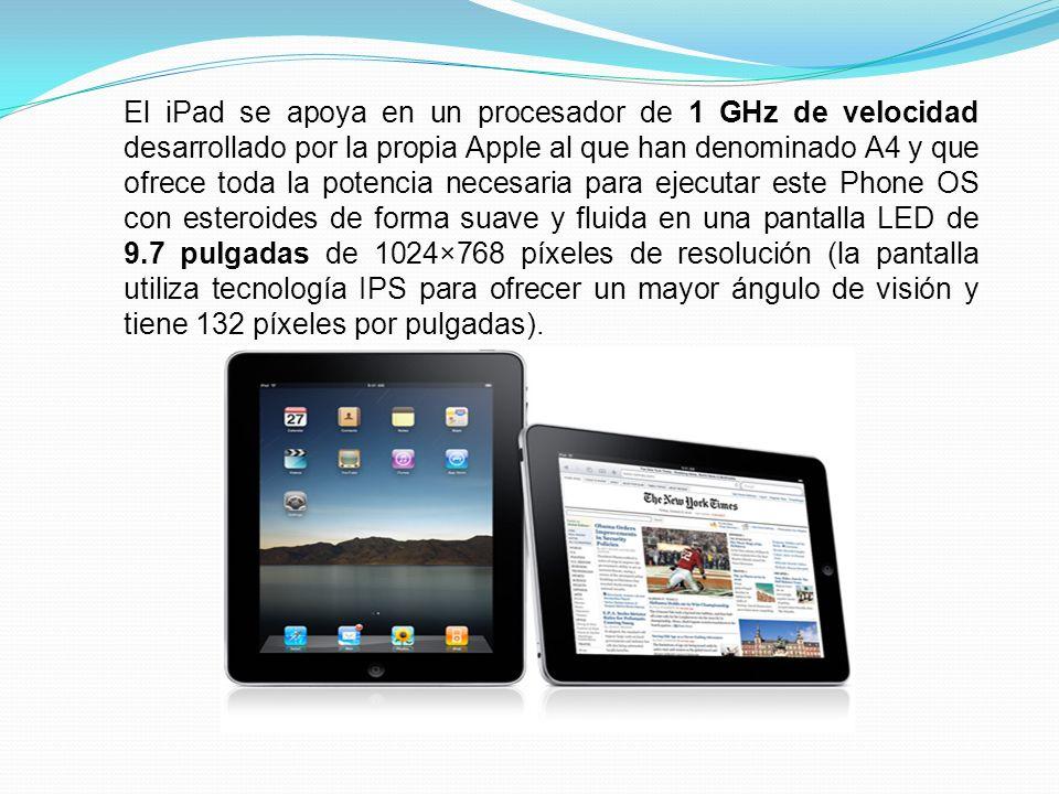 El iPad se apoya en un procesador de 1 GHz de velocidad desarrollado por la propia Apple al que han denominado A4 y que ofrece toda la potencia necesaria para ejecutar este Phone OS con esteroides de forma suave y fluida en una pantalla LED de 9.7 pulgadas de 1024×768 píxeles de resolución (la pantalla utiliza tecnología IPS para ofrecer un mayor ángulo de visión y tiene 132 píxeles por pulgadas).