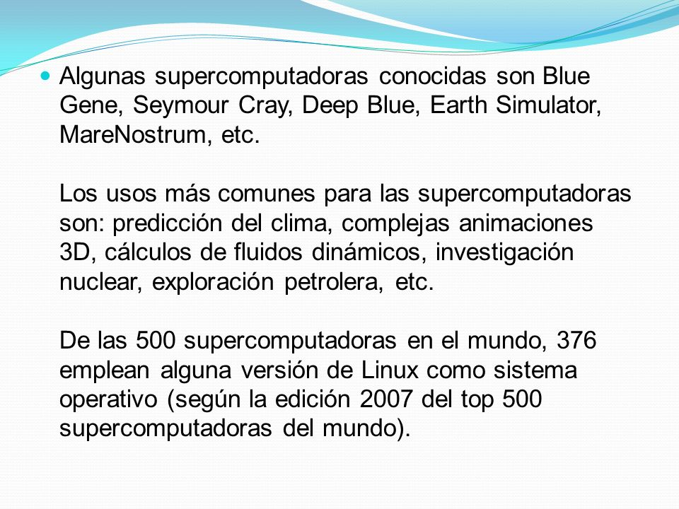 Algunas supercomputadoras conocidas son Blue Gene, Seymour Cray, Deep Blue, Earth Simulator, MareNostrum, etc.