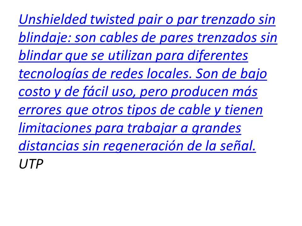 Unshielded twisted pair o par trenzado sin blindaje: son cables de pares trenzados sin blindar que se utilizan para diferentes tecnologías de redes locales.