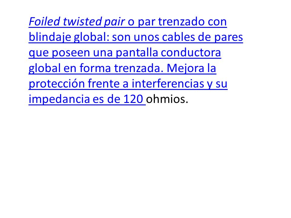 Foiled twisted pair o par trenzado con blindaje global: son unos cables de pares que poseen una pantalla conductora global en forma trenzada.
