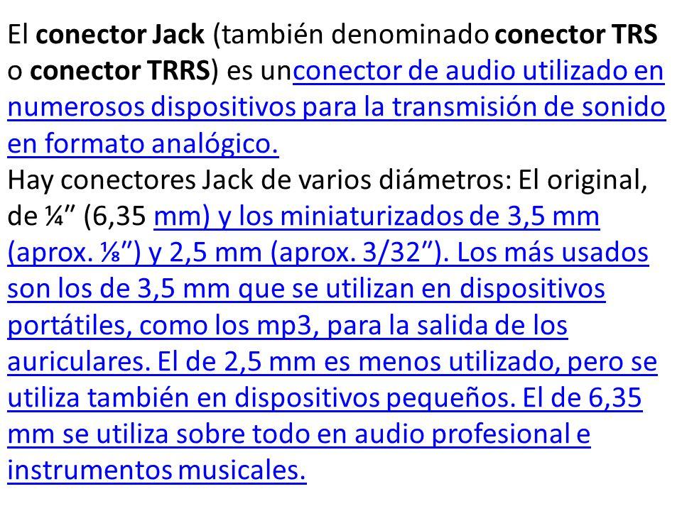 El conector Jack (también denominado conector TRS o conector TRRS) es unconector de audio utilizado en numerosos dispositivos para la transmisión de sonido en formato analógico.