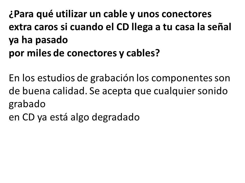 ¿Para qué utilizar un cable y unos conectores extra caros si cuando el CD llega a tu casa la señal ya ha pasado