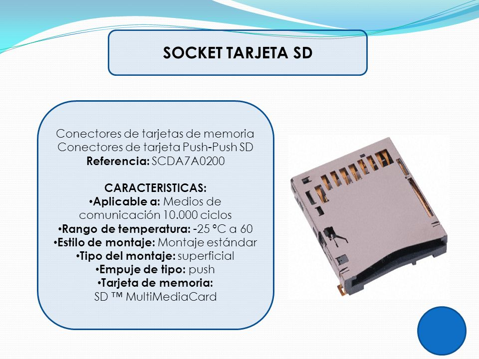 SOCKET TARJETA SD Conectores de tarjetas de memoria Conectores de tarjeta Push-Push SD Referencia: SCDA7A0200 CARACTERISTICAS: