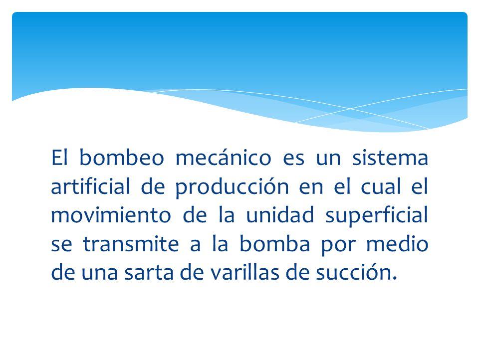 El bombeo mecánico es un sistema artificial de producción en el cual el movimiento de la unidad superficial se transmite a la bomba por medio de una sarta de varillas de succión.
