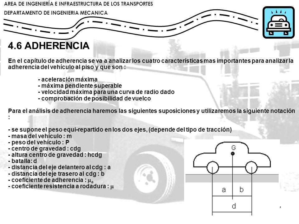 4.6 ADHERENCIA En el capítulo de adherencia se va a analizar los cuatro características mas importantes para analizar la adherencia del vehículo al piso y que son : - aceleración máxima - máxima pendiente superable - velocidad máxima para una curva de radio dado - comprobación de posibilidad de vuelco Para el análisis de adherencia haremos las siguientes suposiciones y utilizaremos la siguiente notación : - se supone el peso equi-repartido en los dos ejes, (depende del tipo de tracción) - masa del vehículo : m - peso del vehículo : P - centro de gravedad : cdg - altura centro de gravedad : hcdg - batalla: d - distancia del eje delantero al cdg : a - distancia del eje trasero al cdg : b - coeficiente de adherencia : ma - coeficiente resistencia a rodadura : m