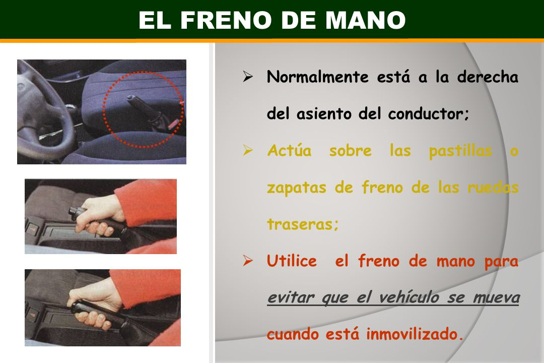 EL FRENO DE MANO Normalmente está a la derecha del asiento del conductor; Actúa sobre las pastillas o zapatas de freno de las ruedas traseras;