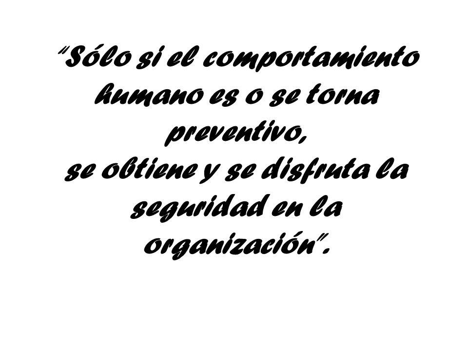 Sólo si el comportamiento humano es o se torna preventivo, se obtiene y se disfruta la seguridad en la organización .
