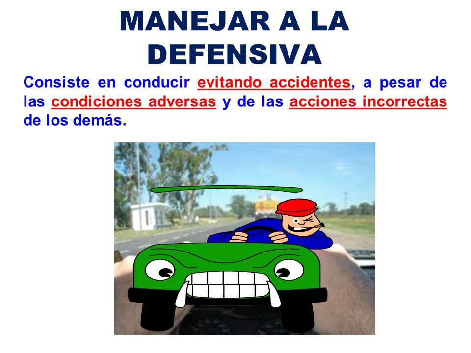 MANEJAR A LA DEFENSIVA Consiste en conducir evitando accidentes, a pesar de las condiciones adversas y de las acciones incorrectas de los demás.