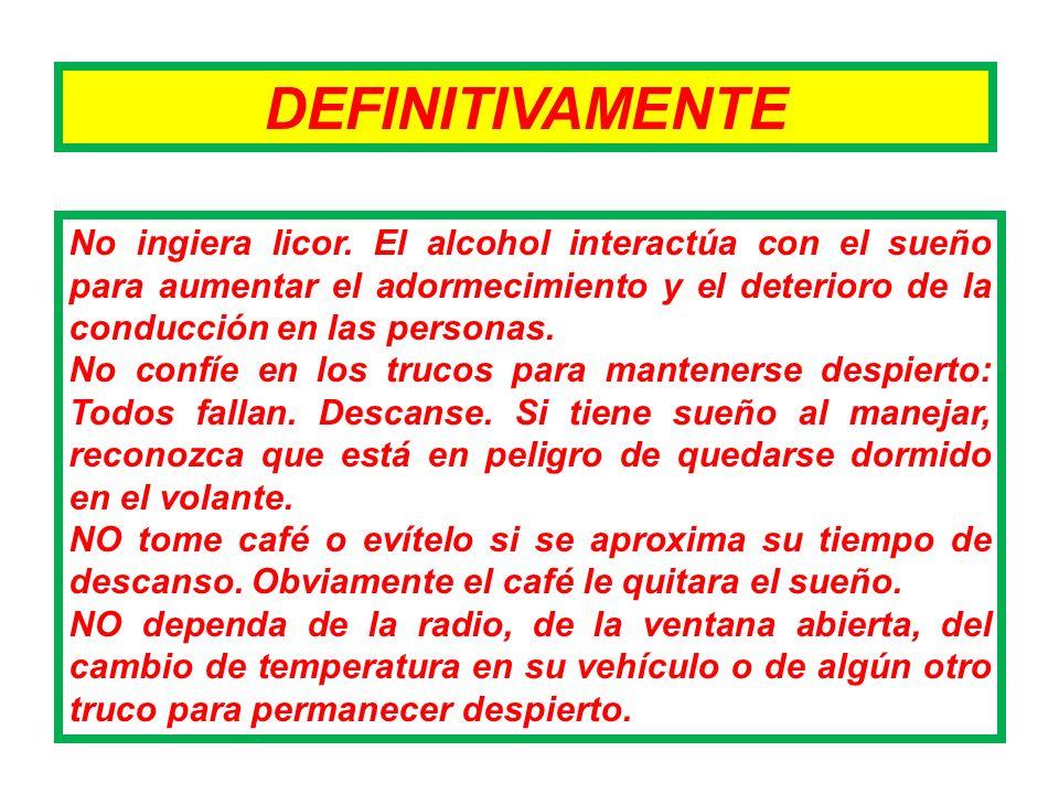 DEFINITIVAMENTE No ingiera licor. El alcohol interactúa con el sueño para aumentar el adormecimiento y el deterioro de la conducción en las personas.