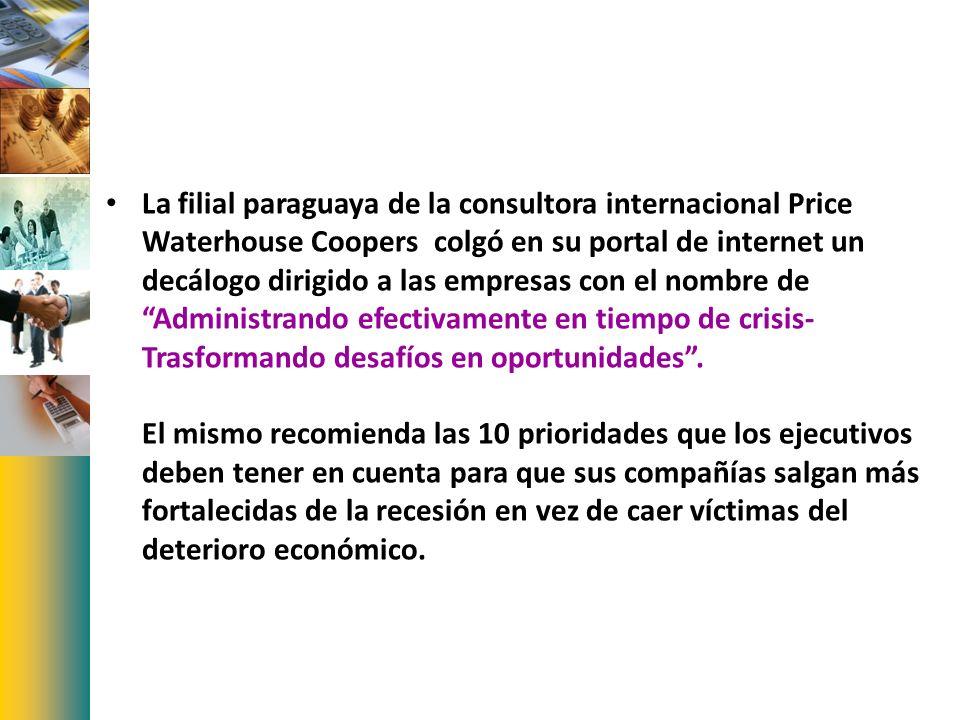La filial paraguaya de la consultora internacional Price Waterhouse Coopers colgó en su portal de internet un decálogo dirigido a las empresas con el nombre de Administrando efectivamente en tiempo de crisis-Trasformando desafíos en oportunidades .