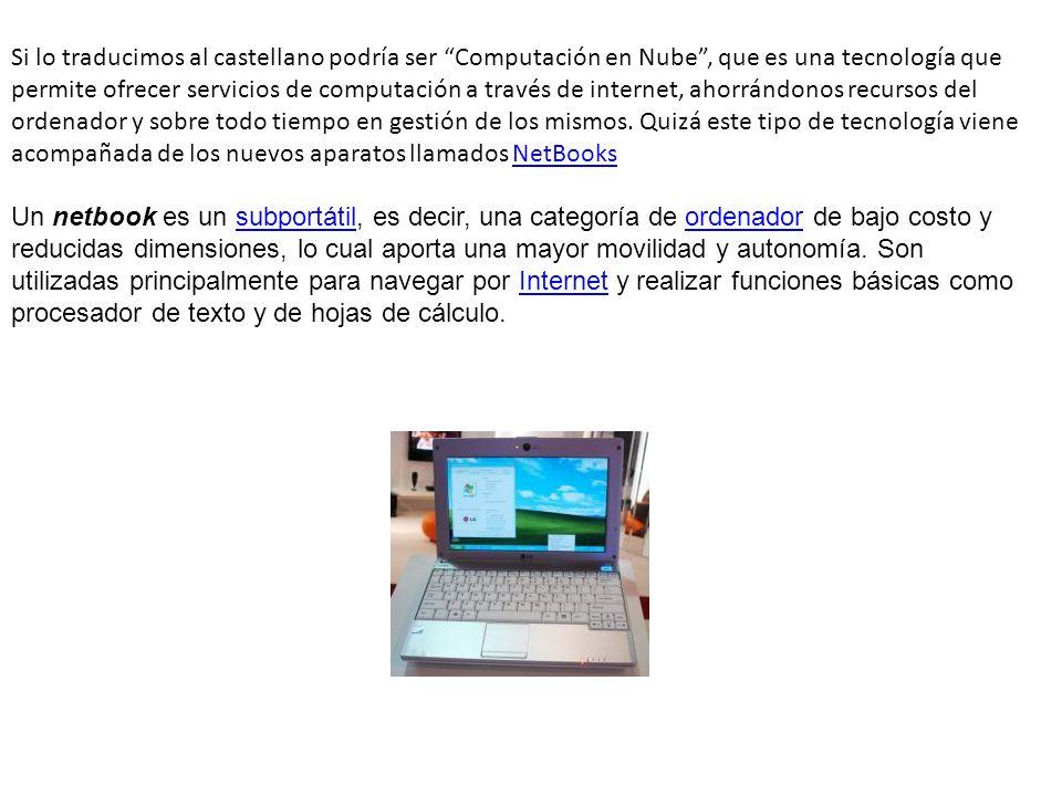 Si lo traducimos al castellano podría ser Computación en Nube , que es una tecnología que permite ofrecer servicios de computación a través de internet, ahorrándonos recursos del ordenador y sobre todo tiempo en gestión de los mismos. Quizá este tipo de tecnología viene acompañada de los nuevos aparatos llamados NetBooks
