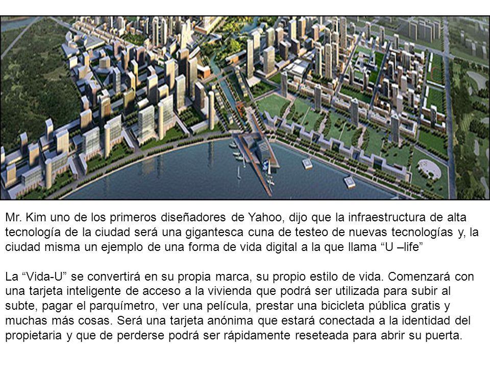 Mr. Kim uno de los primeros diseñadores de Yahoo, dijo que la infraestructura de alta tecnología de la ciudad será una gigantesca cuna de testeo de nuevas tecnologías y, la ciudad misma un ejemplo de una forma de vida digital a la que llama U –life