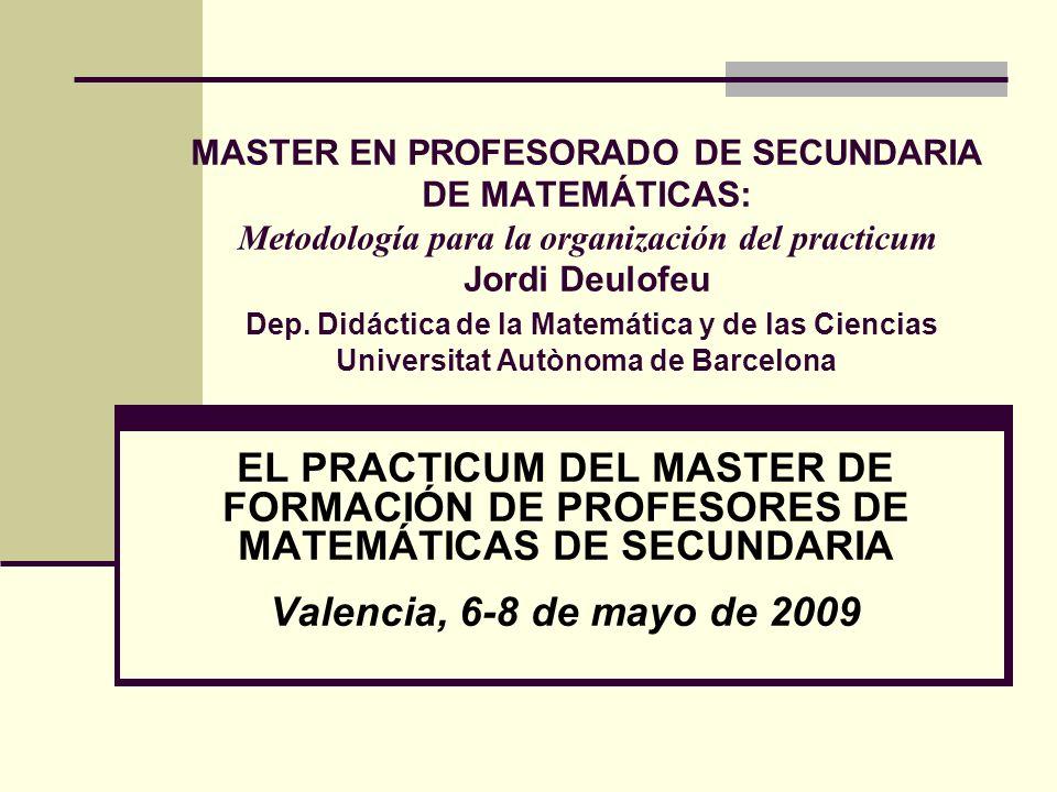 MASTER EN PROFESORADO DE SECUNDARIA DE MATEMÁTICAS: Metodología para la organización del practicum Jordi Deulofeu Dep. Didáctica de la Matemática y de las Ciencias Universitat Autònoma de Barcelona