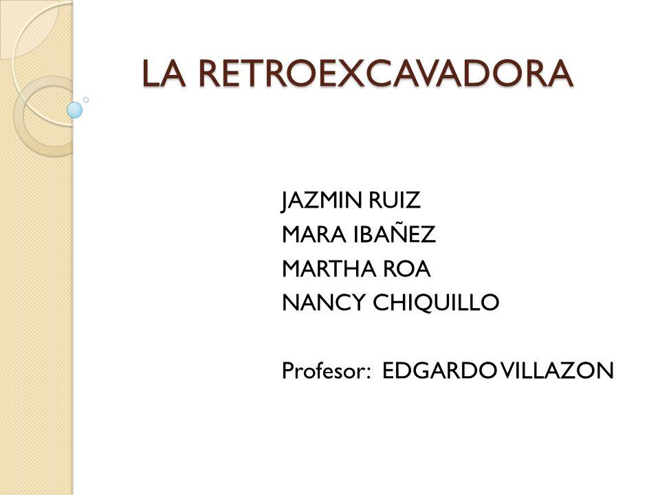 LA RETROEXCAVADORA JAZMIN RUIZ MARA IBAÑEZ MARTHA ROA NANCY CHIQUILLO
