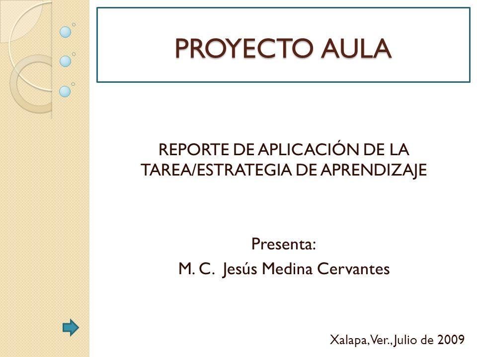 PROYECTO AULA REPORTE DE APLICACIÓN DE LA TAREA/ESTRATEGIA DE APRENDIZAJE. Presenta: M. C. Jesús Medina Cervantes.