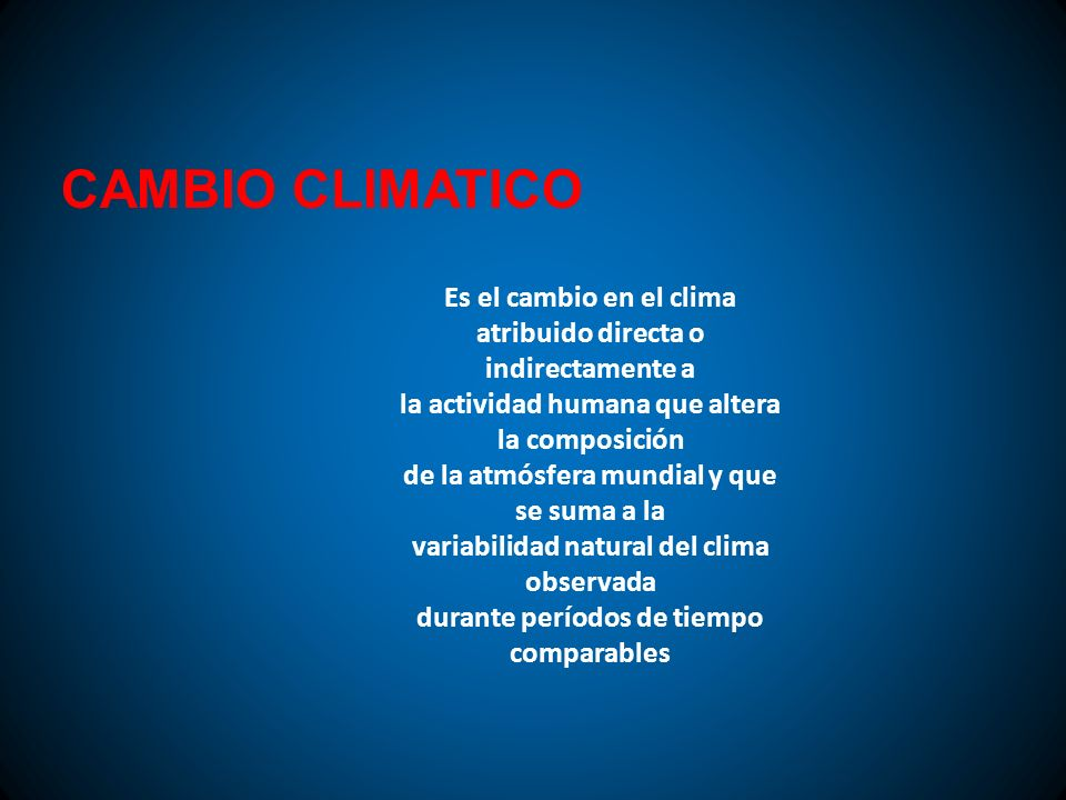 CAMBIO CLIMATICO Es el cambio en el clima atribuido directa o indirectamente a. la actividad humana que altera la composición.