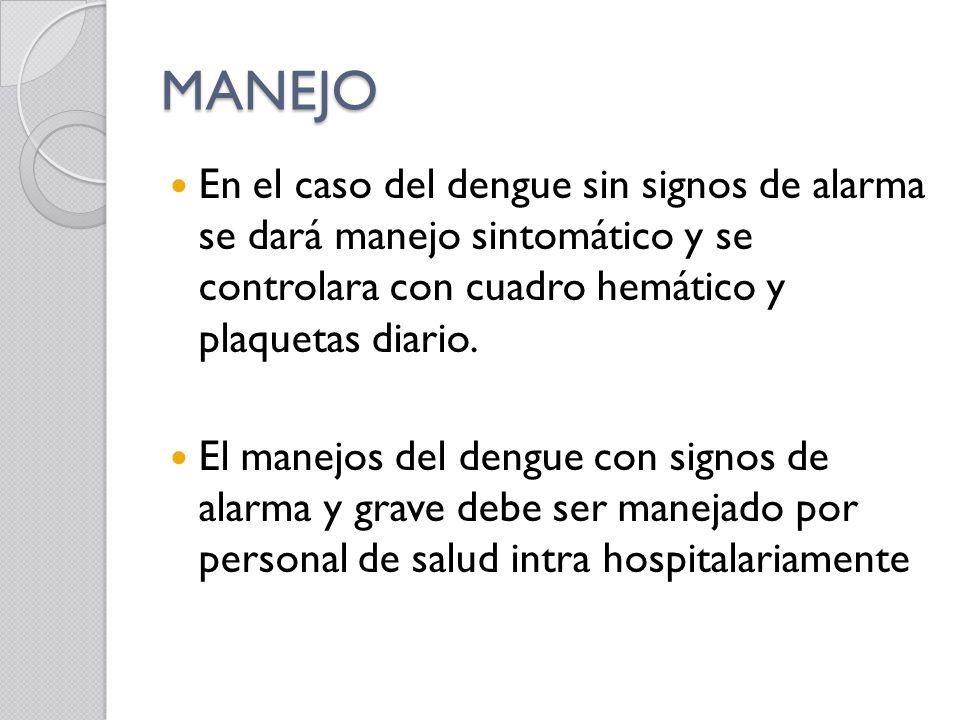 MANEJO En el caso del dengue sin signos de alarma se dará manejo sintomático y se controlara con cuadro hemático y plaquetas diario.