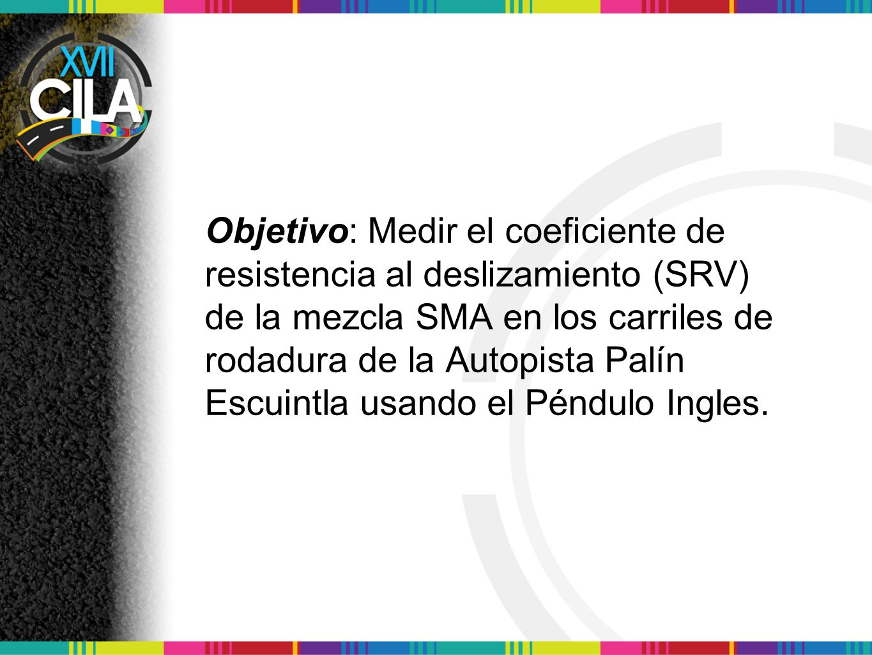 Objetivo: Medir el coeficiente de resistencia al deslizamiento (SRV) de la mezcla SMA en los carriles de rodadura de la Autopista Palín Escuintla usando el Péndulo Ingles.
