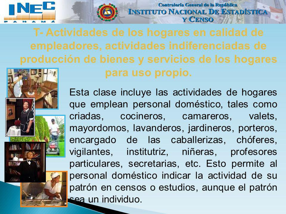 T- Actividades de los hogares en calidad de empleadores, actividades indiferenciadas de producción de bienes y servicios de los hogares para uso propio.