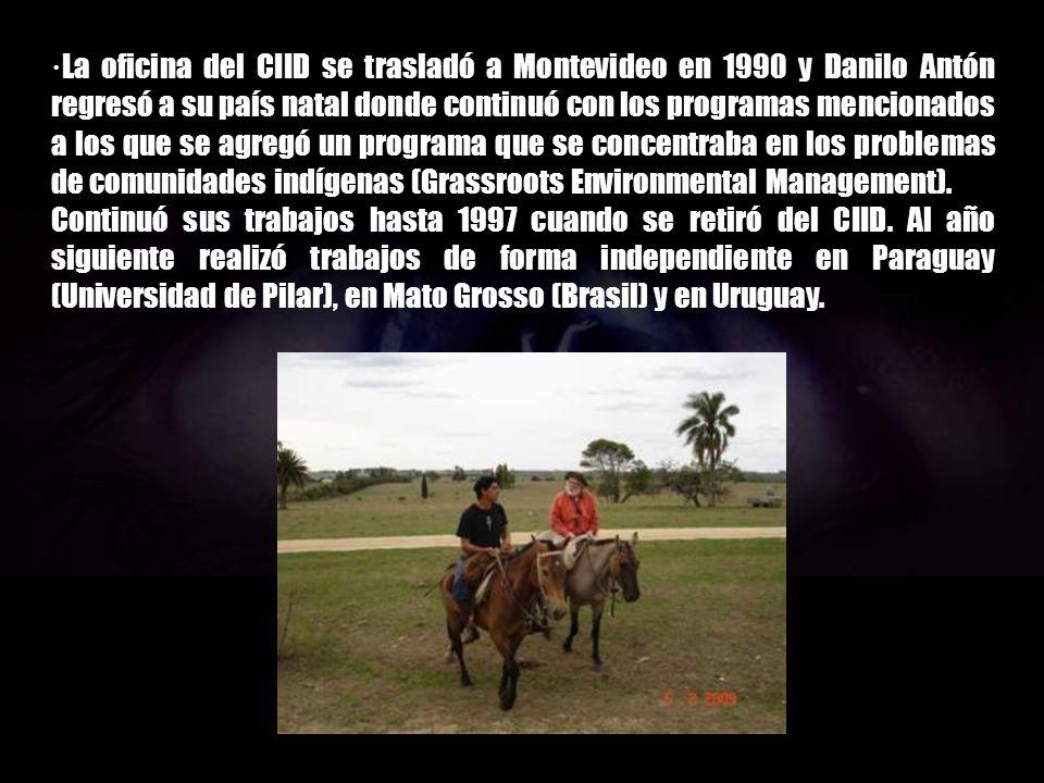 ·La oficina del CIID se trasladó a Montevideo en 1990 y Danilo Antón regresó a su país natal donde continuó con los programas mencionados a los que se agregó un programa que se concentraba en los problemas de comunidades indígenas (Grassroots Environmental Management).