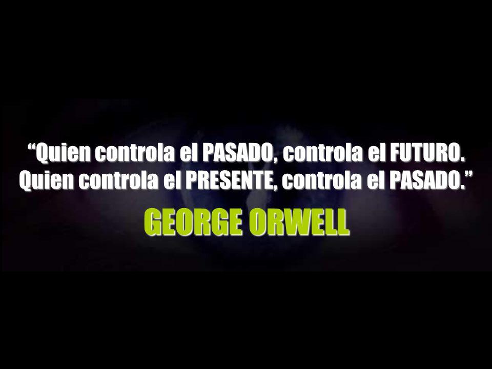 GEORGE ORWELL Quien controla el PASADO, controla el FUTURO.