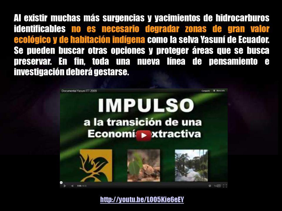 Al existir muchas más surgencias y yacimientos de hidrocarburos identificables no es necesario degradar zonas de gran valor ecológico y de habitación indígena como la selva Yasuní de Ecuador. Se pueden buscar otras opciones y proteger áreas que se busca preservar. En fin, toda una nueva línea de pensamiento e investigación deberá gestarse.