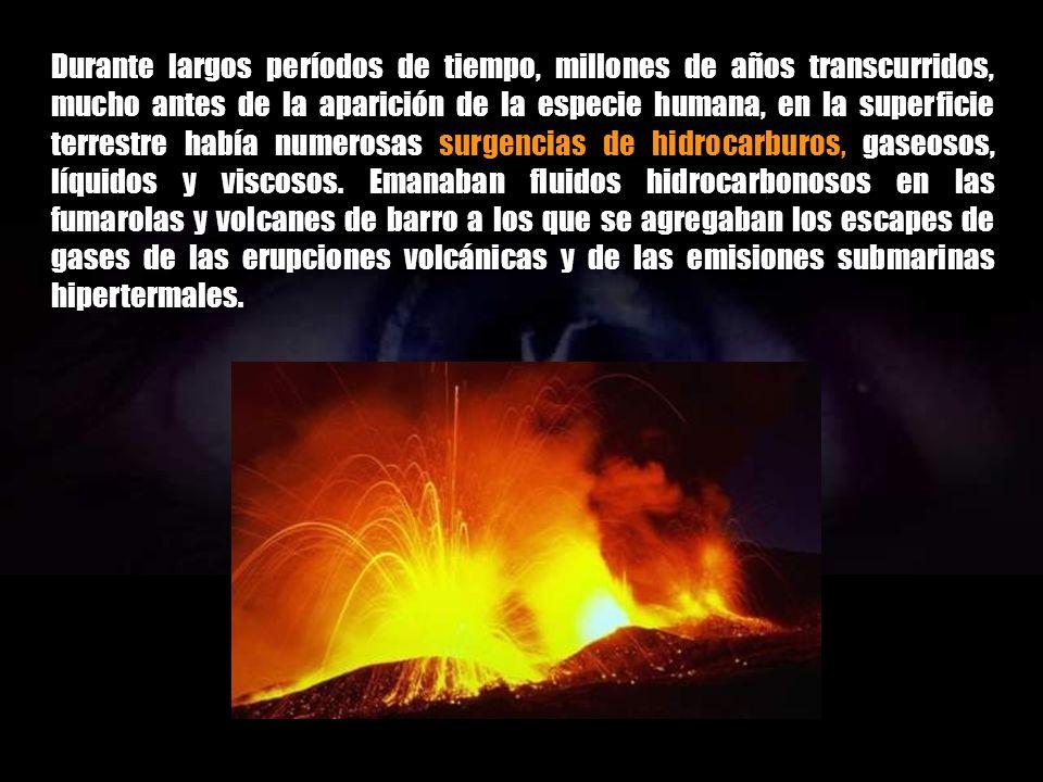 Durante largos períodos de tiempo, millones de años transcurridos, mucho antes de la aparición de la especie humana, en la superficie terrestre había numerosas surgencias de hidrocarburos, gaseosos, líquidos y viscosos.