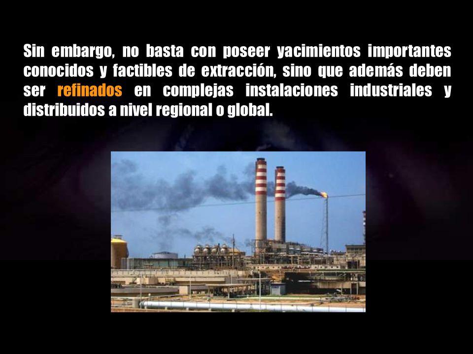 Sin embargo, no basta con poseer yacimientos importantes conocidos y factibles de extracción, sino que además deben ser refinados en complejas instalaciones industriales y distribuidos a nivel regional o global.