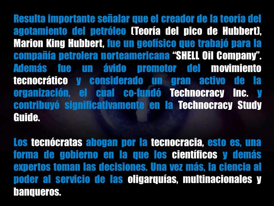 Resulta importante señalar que el creador de la teoría del agotamiento del petróleo (Teoría del pico de Hubbert), Marion King Hubbert, fue un geofísico que trabajó para la compañía petrolera norteamericana SHELL Oil Company . Además fue un ávido promotor del movimiento tecnocrático y considerado un gran activo de la organización, el cual co-fundó Technocracy Inc. y contribuyó significativamente en la Technocracy Study Guide.