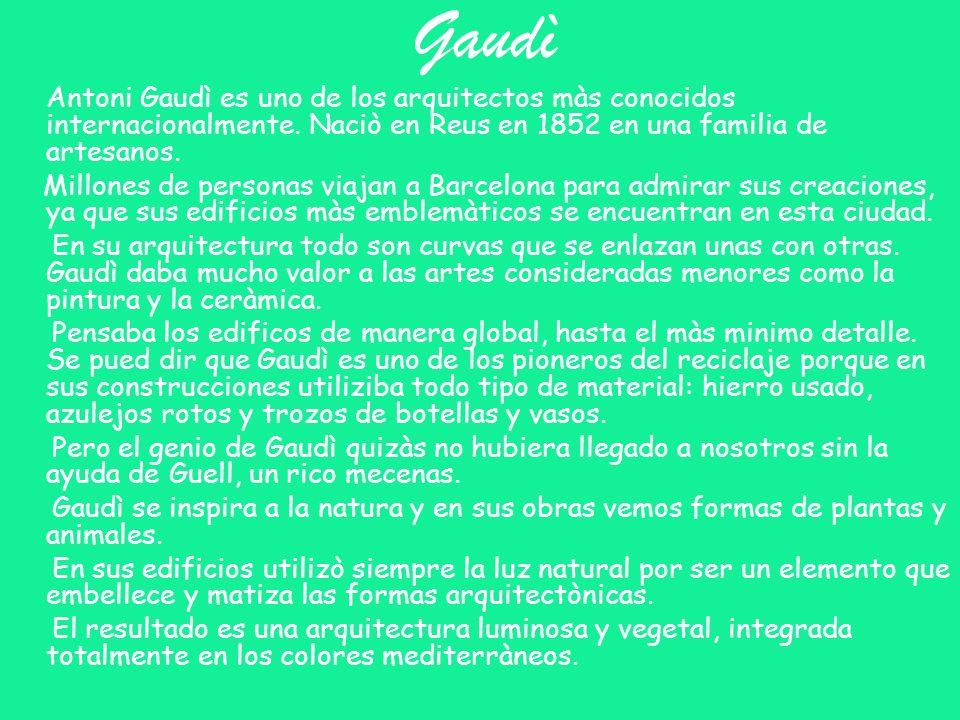 Gaudì Antoni Gaudì es uno de los arquitectos màs conocidos internacionalmente. Naciò en Reus en 1852 en una familia de artesanos.