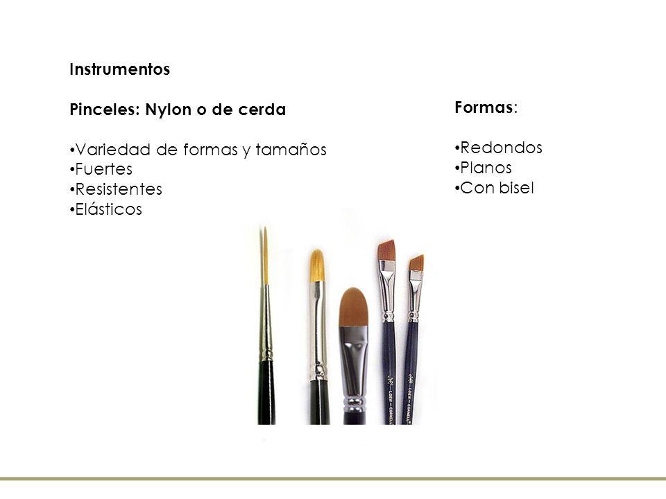 Instrumentos Pinceles: Nylon o de cerda. Variedad de formas y tamaños. Fuertes. Resistentes. Elásticos.