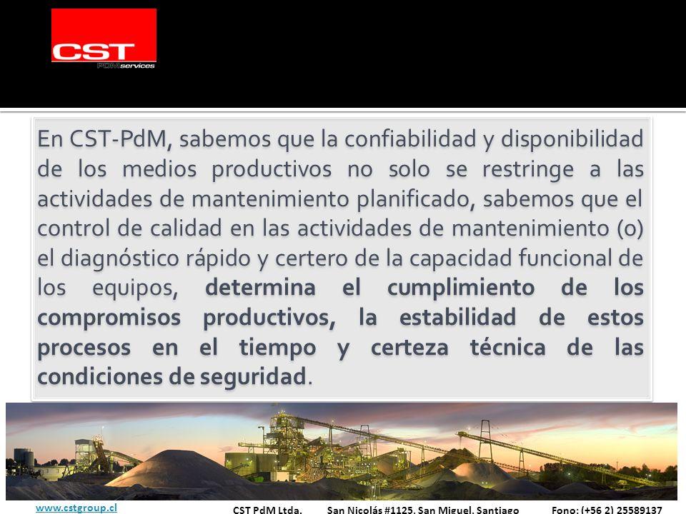 En CST-PdM, sabemos que la confiabilidad y disponibilidad de los medios productivos no solo se restringe a las actividades de mantenimiento planificado, sabemos que el control de calidad en las actividades de mantenimiento (o) el diagnóstico rápido y certero de la capacidad funcional de los equipos, determina el cumplimiento de los compromisos productivos, la estabilidad de estos procesos en el tiempo y certeza técnica de las condiciones de seguridad.