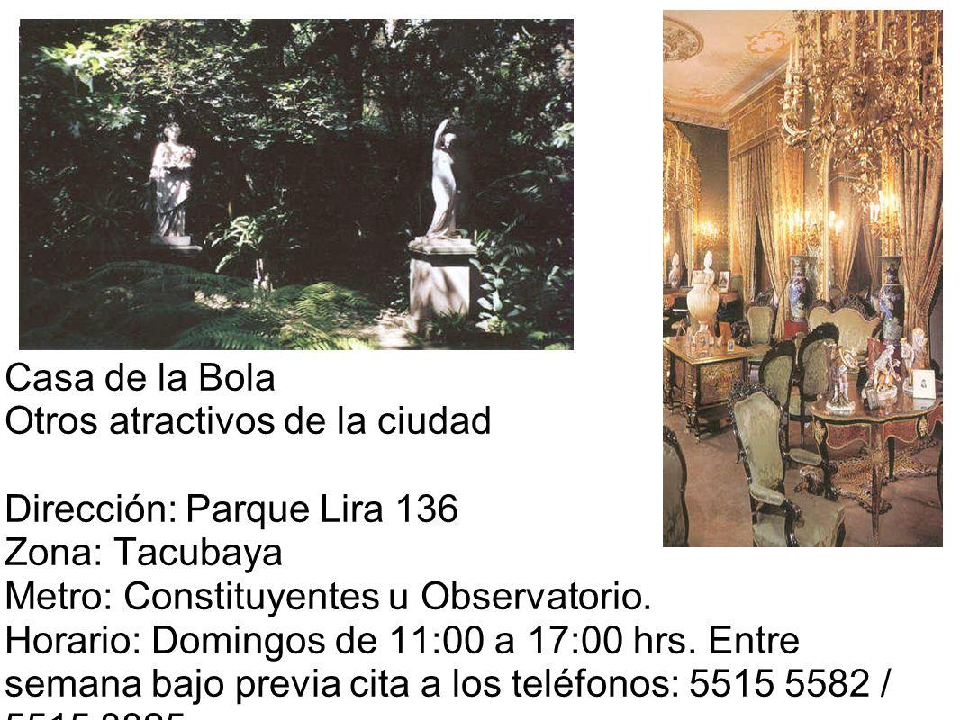 Casa de la Bola Otros atractivos de la ciudad Dirección: Parque Lira 136 Zona: Tacubaya Metro: Constituyentes u Observatorio.