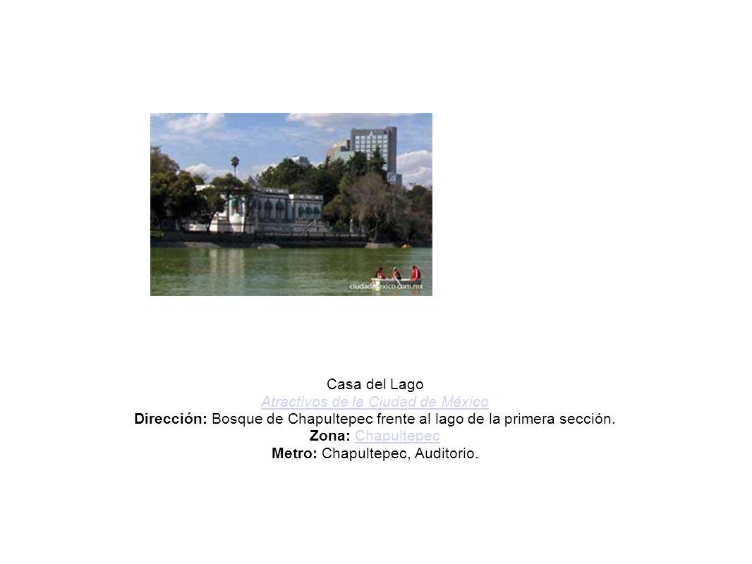 Casa del Lago Atractivos de la Ciudad de México Dirección: Bosque de Chapultepec frente al lago de la primera sección.