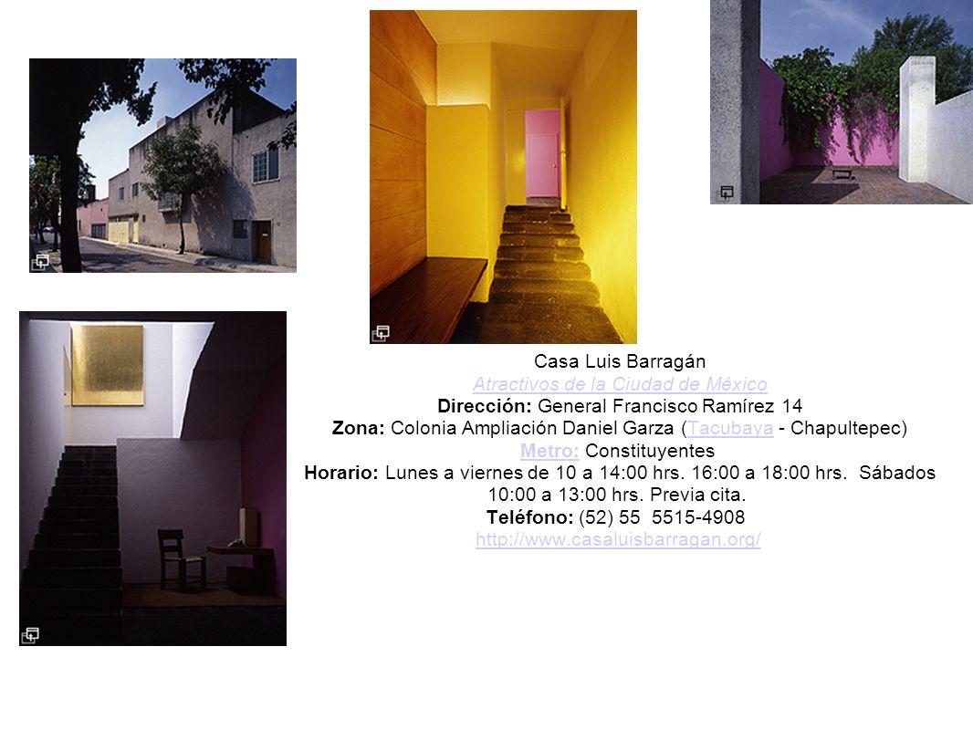 Casa Luis Barragán Atractivos de la Ciudad de México Dirección: General Francisco Ramírez 14 Zona: Colonia Ampliación Daniel Garza (Tacubaya - Chapultepec) Metro: Constituyentes Horario: Lunes a viernes de 10 a 14:00 hrs.