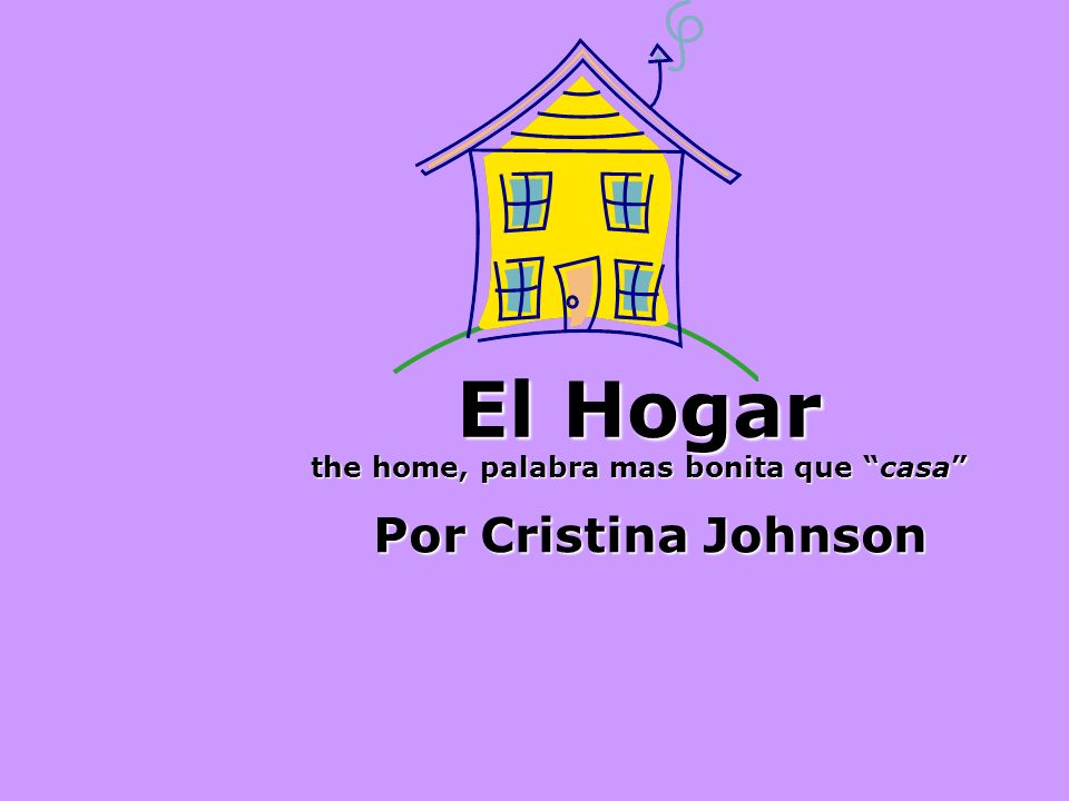 El Hogar the home, palabra mas bonita que casa